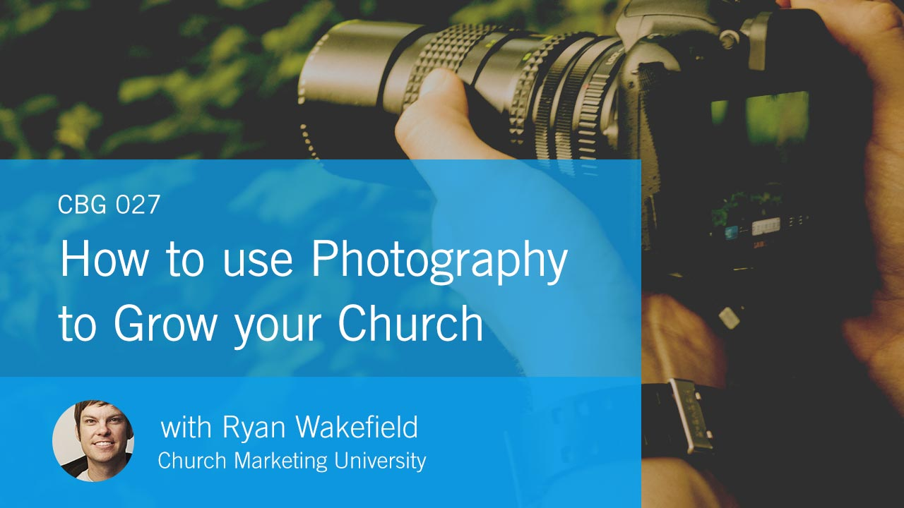 How to use Photography to Grow your Church with Ryan Wakefield (CBG027)
